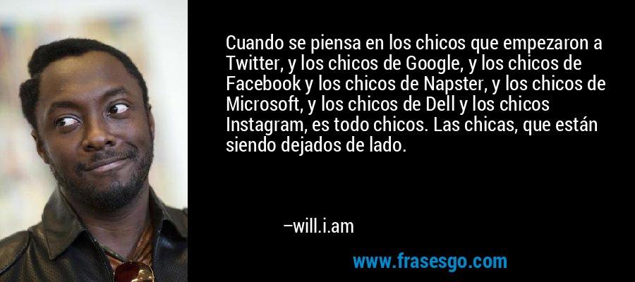 Cuando se piensa en los chicos que empezaron a Twitter, y los chicos de Google, y los chicos de Facebook y los chicos de Napster, y los chicos de Microsoft, y los chicos de Dell y los chicos Instagram, es todo chicos. Las chicas, que están siendo dejados de lado. – will.i.am