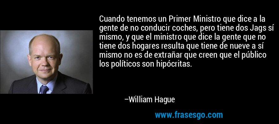 Cuando tenemos un Primer Ministro que dice a la gente de no conducir coches, pero tiene dos Jags sí mismo, y que el ministro que dice la gente que no tiene dos hogares resulta que tiene de nueve a sí mismo no es de extrañar que creen que el público los políticos son hipócritas. – William Hague