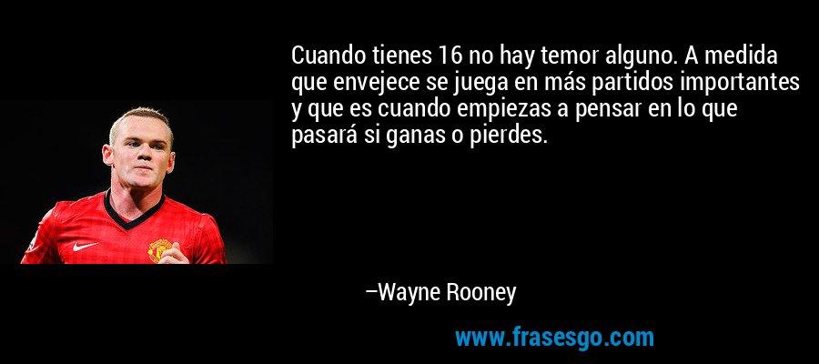 Cuando tienes 16 no hay temor alguno. A medida que envejece se juega en más partidos importantes y que es cuando empiezas a pensar en lo que pasará si ganas o pierdes. – Wayne Rooney