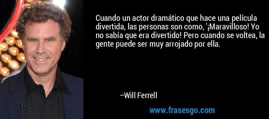 Cuando un actor dramático que hace una película divertida, las personas son como, '¡Maravilloso! Yo no sabía que era divertido! Pero cuando se voltea, la gente puede ser muy arrojado por ella. – Will Ferrell