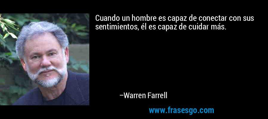 Cuando un hombre es capaz de conectar con sus sentimientos, él es capaz de cuidar más. – Warren Farrell