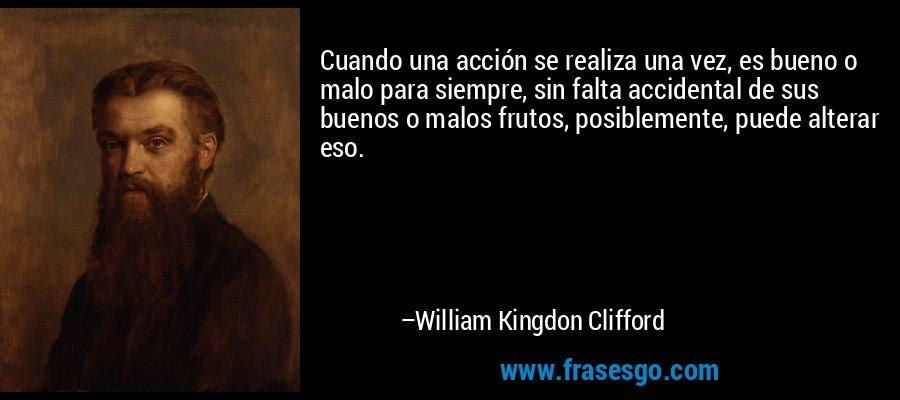 Cuando una acción se realiza una vez, es bueno o malo para siempre, sin falta accidental de sus buenos o malos frutos, posiblemente, puede alterar eso. – William Kingdon Clifford