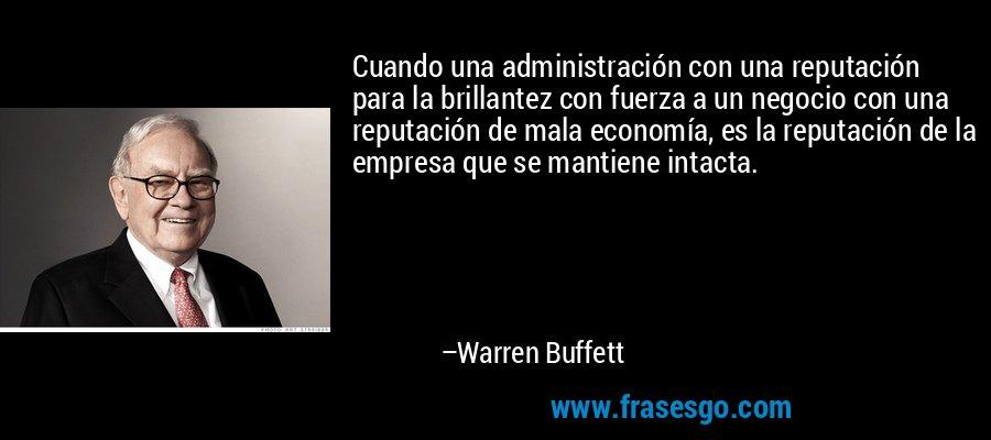 Cuando una administración con una reputación para la brillantez con fuerza a un negocio con una reputación de mala economía, es la reputación de la empresa que se mantiene intacta. – Warren Buffett