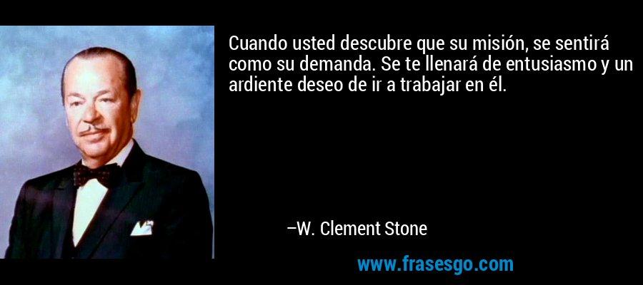 Cuando usted descubre que su misión, se sentirá como su demanda. Se te llenará de entusiasmo y un ardiente deseo de ir a trabajar en él. – W. Clement Stone