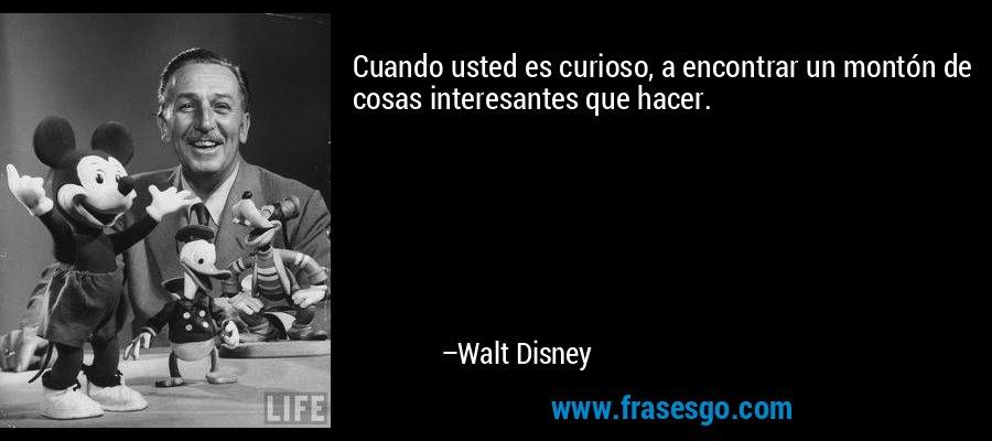 Cuando usted es curioso, a encontrar un montón de cosas interesantes que hacer. – Walt Disney
