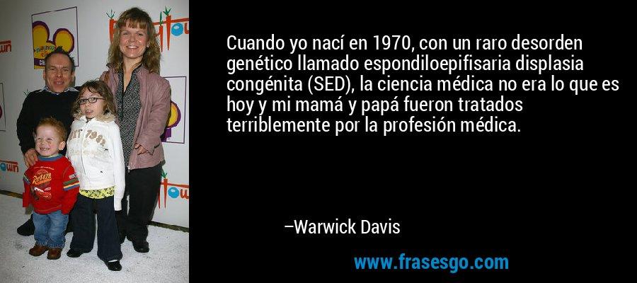 Cuando yo nací en 1970, con un raro desorden genético llamado espondiloepifisaria displasia congénita (SED), la ciencia médica no era lo que es hoy y mi mamá y papá fueron tratados terriblemente por la profesión médica. – Warwick Davis