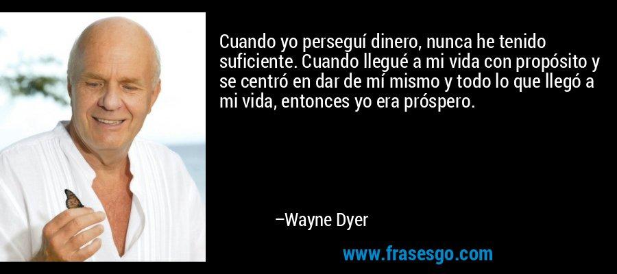 Cuando yo perseguí dinero, nunca he tenido suficiente. Cuando llegué a mi vida con propósito y se centró en dar de mí mismo y todo lo que llegó a mi vida, entonces yo era próspero. – Wayne Dyer
