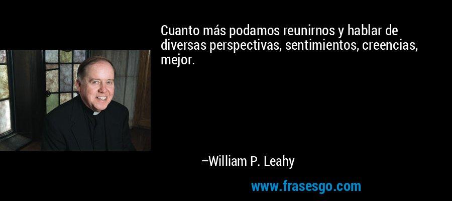 Cuanto más podamos reunirnos y hablar de diversas perspectivas, sentimientos, creencias, mejor. – William P. Leahy