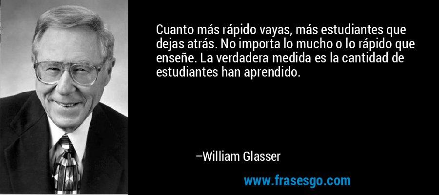 Cuanto más rápido vayas, más estudiantes que dejas atrás. No importa lo mucho o lo rápido que enseñe. La verdadera medida es la cantidad de estudiantes han aprendido. – William Glasser