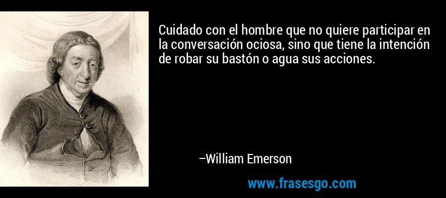 Cuidado con el hombre que no quiere participar en la conversación ociosa, sino que tiene la intención de robar su bastón o agua sus acciones. – William Emerson