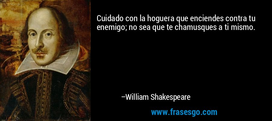 Cuidado con la hoguera que enciendes contra tu enemigo; no sea que te chamusques a ti mismo. – William Shakespeare