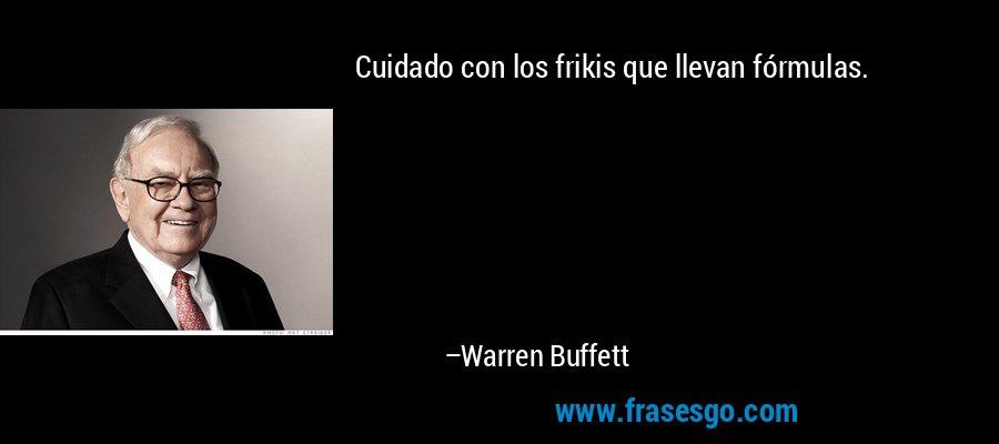 Cuidado con los frikis que llevan fórmulas. – Warren Buffett