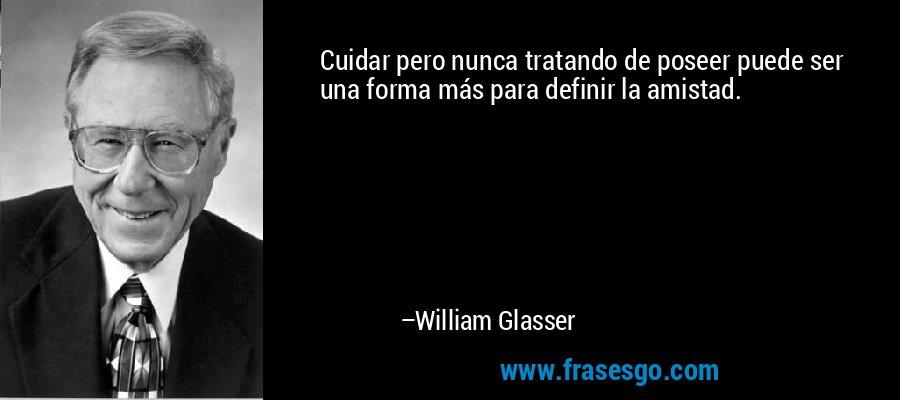 Cuidar pero nunca tratando de poseer puede ser una forma más para definir la amistad. – William Glasser