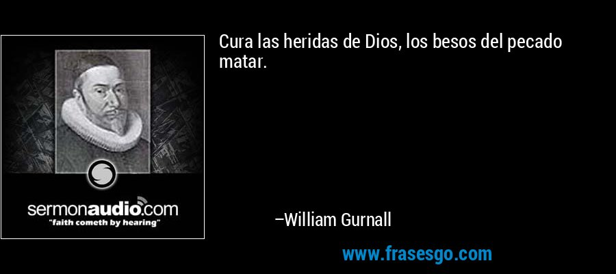 Cura las heridas de Dios, los besos del pecado matar. – William Gurnall
