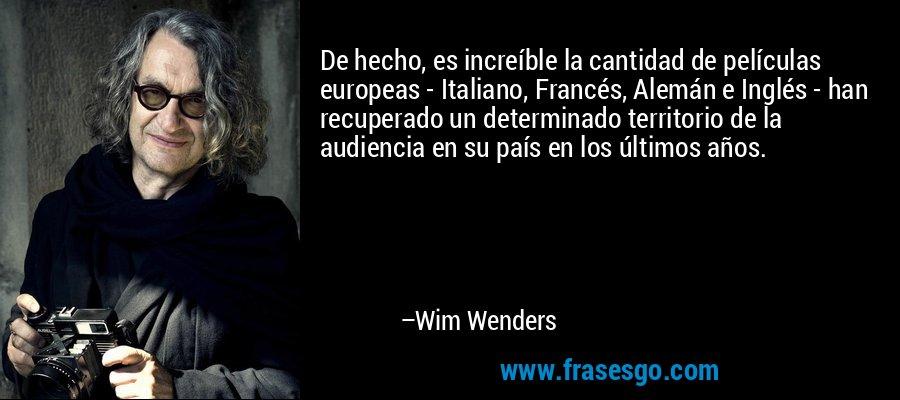 De hecho, es increíble la cantidad de películas europeas - Italiano, Francés, Alemán e Inglés - han recuperado un determinado territorio de la audiencia en su país en los últimos años. – Wim Wenders