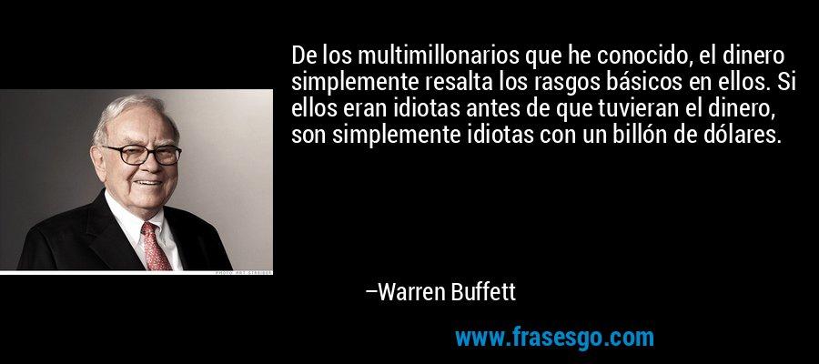 De los multimillonarios que he conocido, el dinero simplemente resalta los rasgos básicos en ellos. Si ellos eran idiotas antes de que tuvieran el dinero, son simplemente idiotas con un billón de dólares. – Warren Buffett
