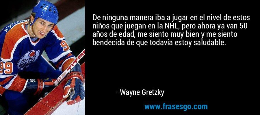 De ninguna manera iba a jugar en el nivel de estos niños que juegan en la NHL, pero ahora ya van 50 años de edad, me siento muy bien y me siento bendecida de que todavía estoy saludable. – Wayne Gretzky