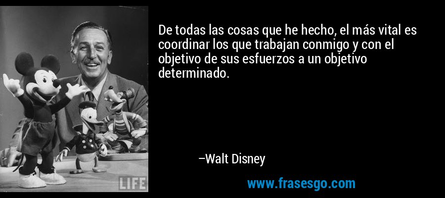 De todas las cosas que he hecho, el más vital es coordinar los que trabajan conmigo y con el objetivo de sus esfuerzos a un objetivo determinado. – Walt Disney