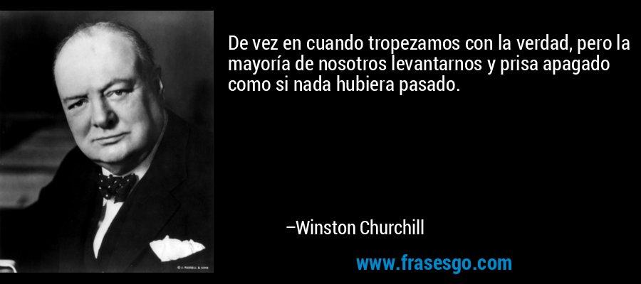 De vez en cuando tropezamos con la verdad, pero la mayoría de nosotros levantarnos y prisa apagado como si nada hubiera pasado. – Winston Churchill