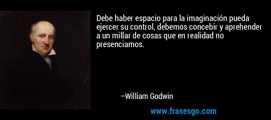 Debe haber espacio para la imaginación pueda ejercer su control, debemos concebir y aprehender a un millar de cosas que en realidad no presenciamos. – William Godwin