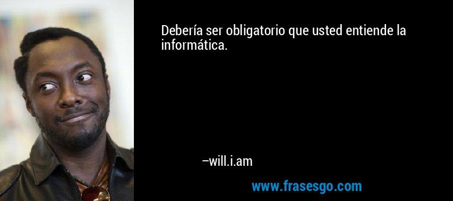 Debería ser obligatorio que usted entiende la informática. – will.i.am