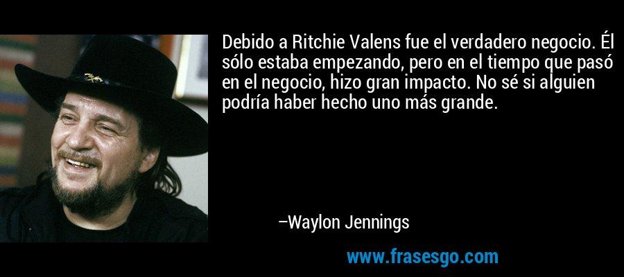 Debido a Ritchie Valens fue el verdadero negocio. Él sólo estaba empezando, pero en el tiempo que pasó en el negocio, hizo gran impacto. No sé si alguien podría haber hecho uno más grande. – Waylon Jennings