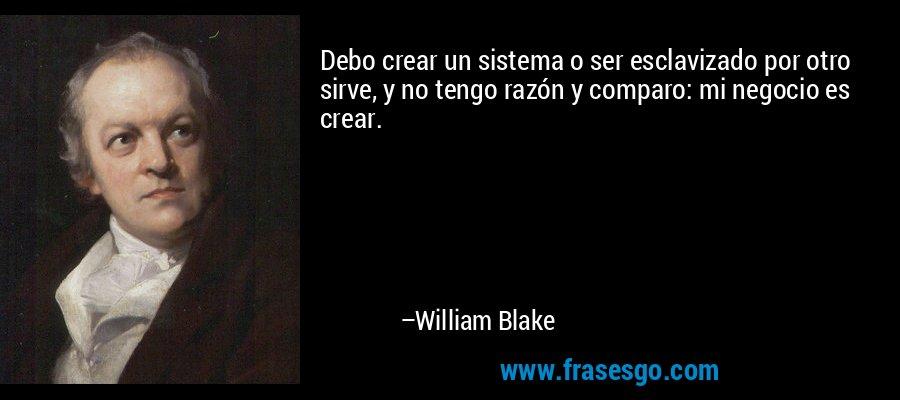 Debo crear un sistema o ser esclavizado por otro sirve, y no tengo razón y comparo: mi negocio es crear. – William Blake