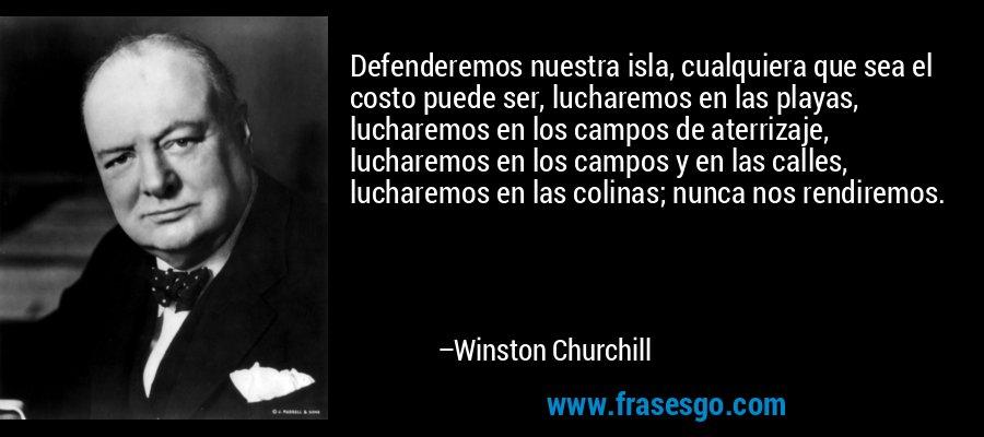 Defenderemos nuestra isla, cualquiera que sea el costo puede ser, lucharemos en las playas, lucharemos en los campos de aterrizaje, lucharemos en los campos y en las calles, lucharemos en las colinas; nunca nos rendiremos. – Winston Churchill