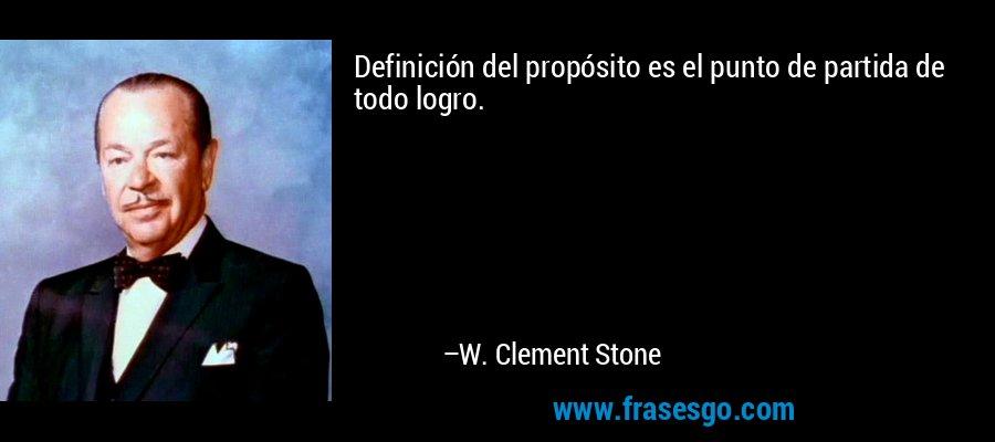 Definición del propósito es el punto de partida de todo logro. – W. Clement Stone