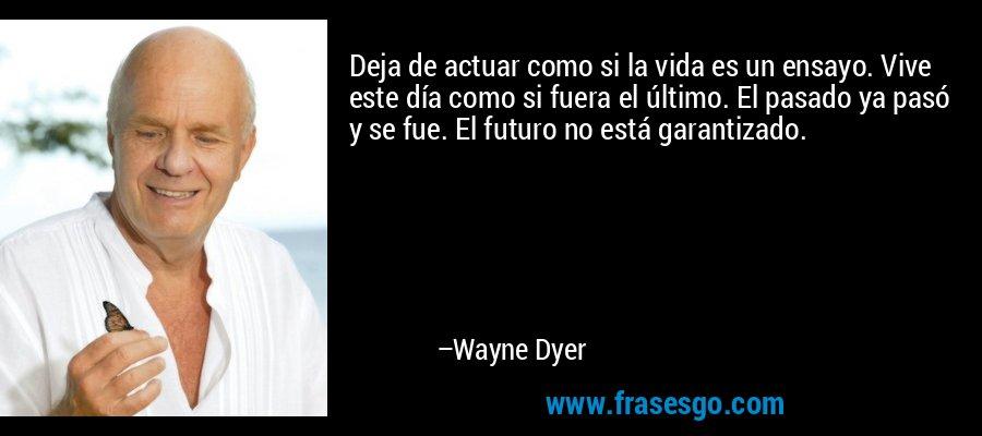 Deja de actuar como si la vida es un ensayo. Vive este día como si fuera el último. El pasado ya pasó y se fue. El futuro no está garantizado. – Wayne Dyer