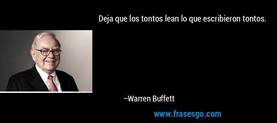 Deja que los tontos lean lo que escribieron tontos. – Warren Buffett
