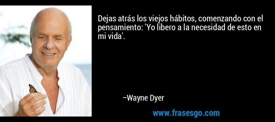 Dejas atrás los viejos hábitos, comenzando con el pensamiento: 'Yo libero a la necesidad de esto en mi vida'. – Wayne Dyer