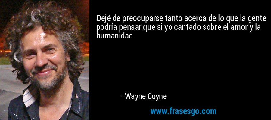 Dejé de preocuparse tanto acerca de lo que la gente podría pensar que si yo cantado sobre el amor y la humanidad. – Wayne Coyne