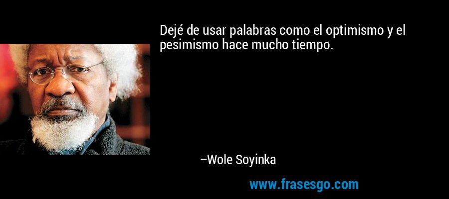 Dejé de usar palabras como el optimismo y el pesimismo hace mucho tiempo. – Wole Soyinka