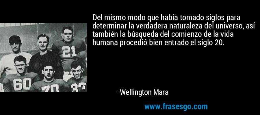 Del mismo modo que había tomado siglos para determinar la verdadera naturaleza del universo, así también la búsqueda del comienzo de la vida humana procedió bien entrado el siglo 20. – Wellington Mara