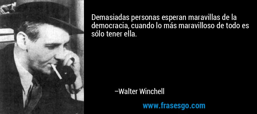 Demasiadas personas esperan maravillas de la democracia, cuando lo más maravilloso de todo es sólo tener ella. – Walter Winchell