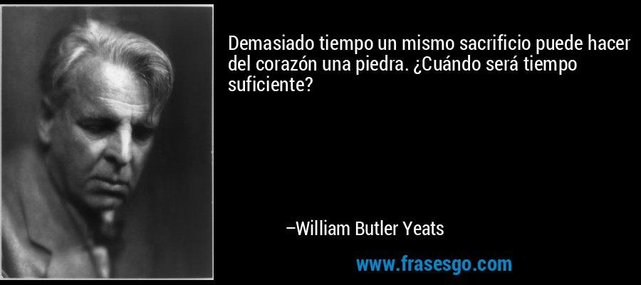 Demasiado tiempo un mismo sacrificio puede hacer del corazón una piedra. ¿Cuándo será tiempo suficiente? – William Butler Yeats