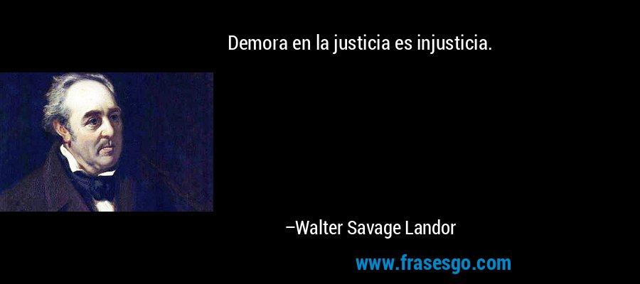 Demora en la justicia es injusticia. – Walter Savage Landor
