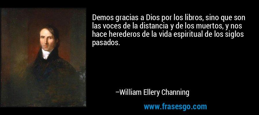 Demos gracias a Dios por los libros, sino que son las voces de la distancia y de los muertos, y nos hace herederos de la vida espiritual de los siglos pasados. – William Ellery Channing