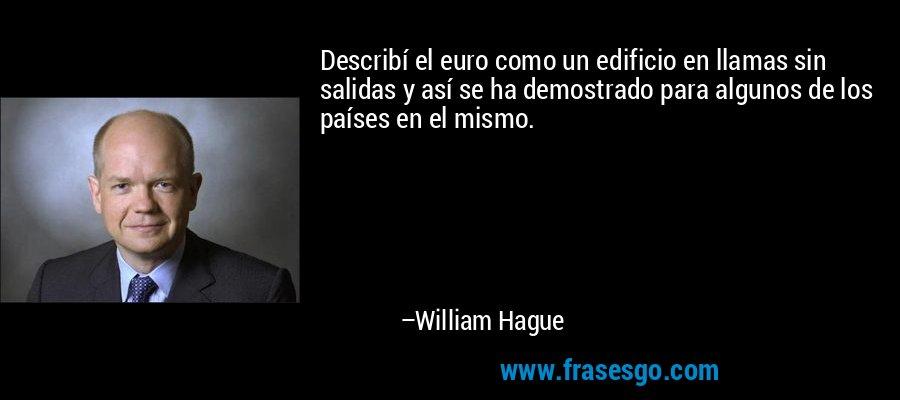 Describí el euro como un edificio en llamas sin salidas y así se ha demostrado para algunos de los países en el mismo. – William Hague