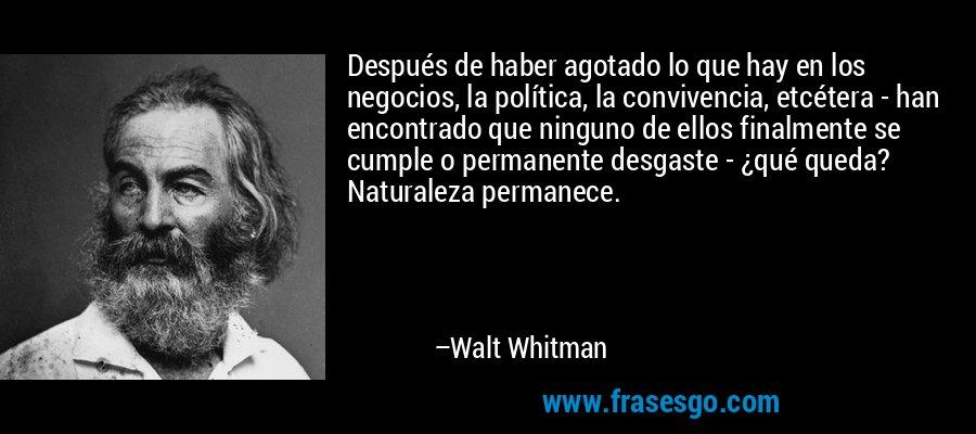 Después de haber agotado lo que hay en los negocios, la política, la convivencia, etcétera - han encontrado que ninguno de ellos finalmente se cumple o permanente desgaste - ¿qué queda? Naturaleza permanece. – Walt Whitman