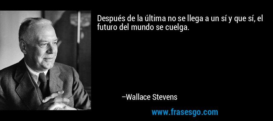Después de la última no se llega a un sí y que sí, el futuro del mundo se cuelga. – Wallace Stevens