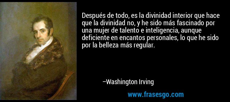 Después de todo, es la divinidad interior que hace que la divinidad no, y he sido más fascinado por una mujer de talento e inteligencia, aunque deficiente en encantos personales, lo que he sido por la belleza más regular. – Washington Irving