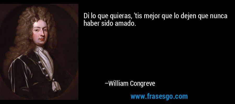 Di lo que quieras, 'tis mejor que lo dejen que nunca haber sido amado. – William Congreve