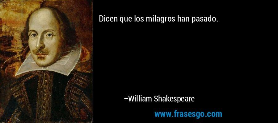 Dicen que los milagros han pasado. – William Shakespeare