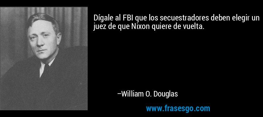 Dígale al FBI que los secuestradores deben elegir un juez de que Nixon quiere de vuelta. – William O. Douglas
