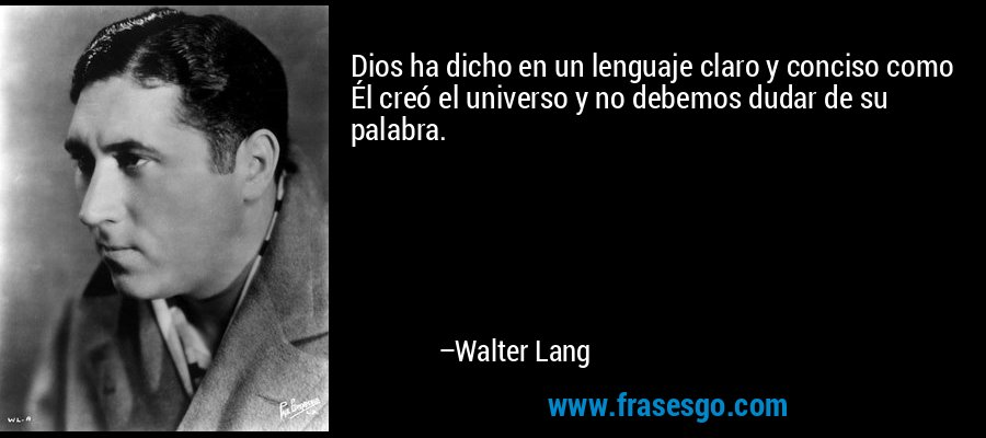 Dios ha dicho en un lenguaje claro y conciso como Él creó el universo y no debemos dudar de su palabra. – Walter Lang