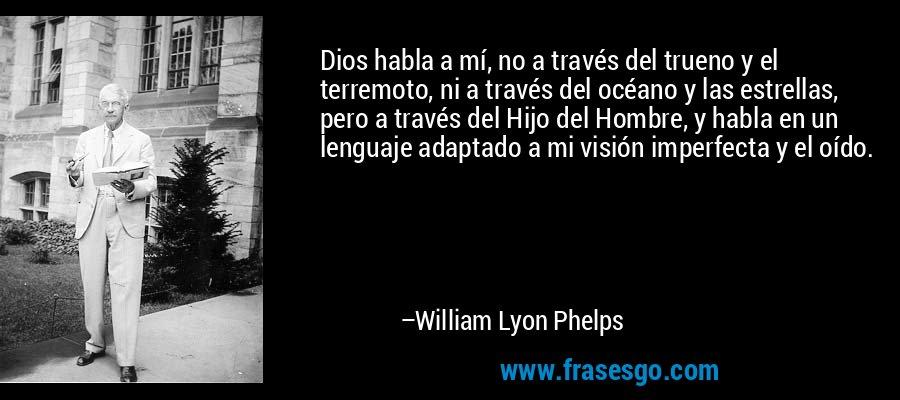 Dios habla a mí, no a través del trueno y el terremoto, ni a través del océano y las estrellas, pero a través del Hijo del Hombre, y habla en un lenguaje adaptado a mi visión imperfecta y el oído. – William Lyon Phelps