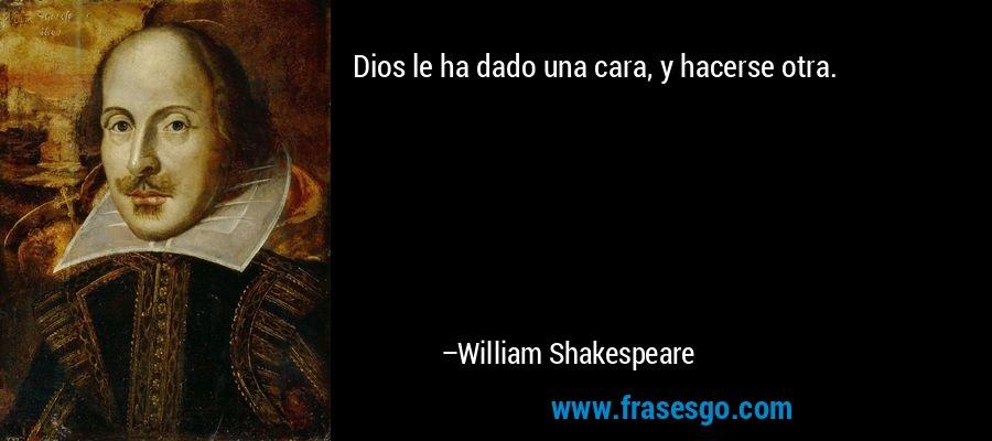 Dios le ha dado una cara, y hacerse otra. – William Shakespeare