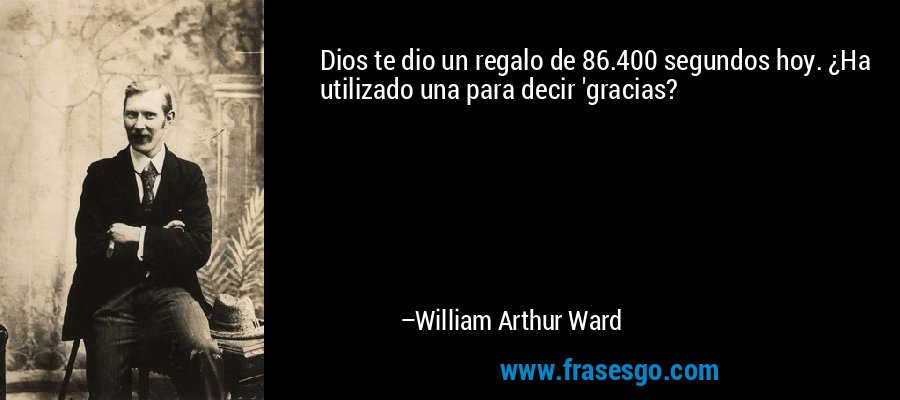Dios te dio un regalo de 86.400 segundos hoy. ¿Ha utilizado una para decir 'gracias? – William Arthur Ward